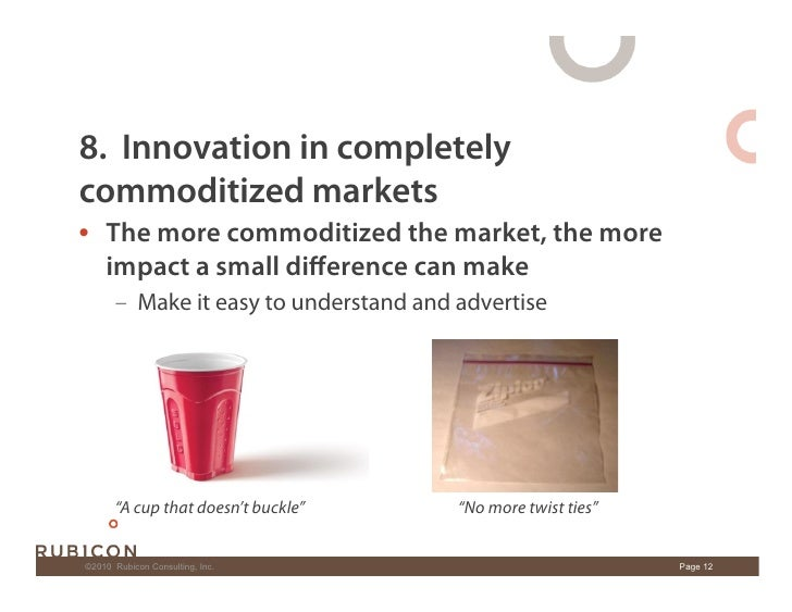 8. Innovation in completely commoditized markets • The more commoditized the market, the more    impact a small difference...