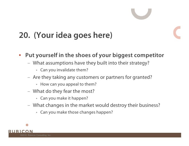 20. (Your idea goes here)  • Put yourself in the shoes of your biggest competitor        – What assumptions have they bu...