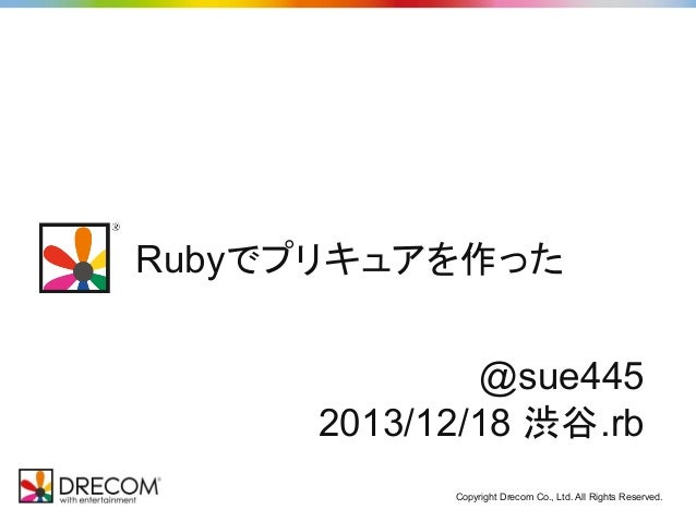 Rubyでプリキュアを作った @sue445 2013/12/18 渋谷.rb Copyright Drecom Co., Ltd. All Rights Reserved.