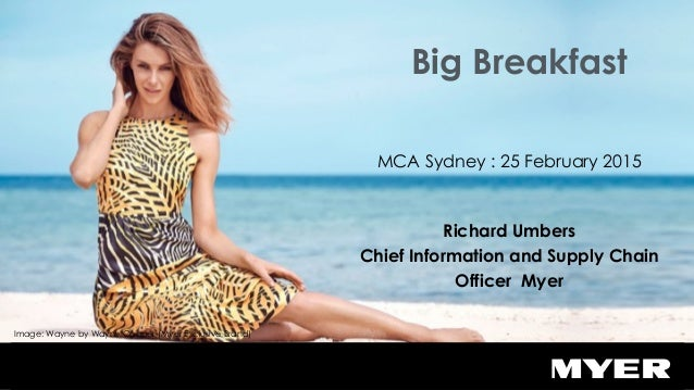 Big Breakfast MCA Sydney : 25 February 2015 Richard Umbers Chief Information and Supply Chain Officer Myer Image: Wayne by...