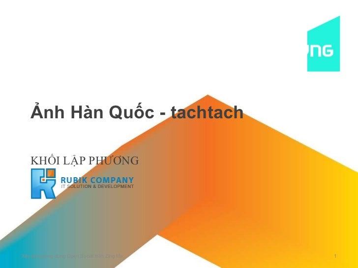 Ảnh Hàn Quốc - tachtach KHỐI LẬP PHƯƠNG Xây dựng ứng dụng Open Social trên Zing Me