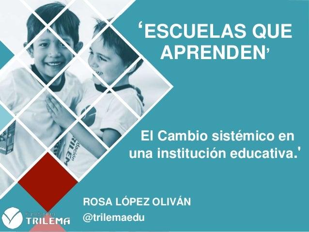 www.fundaciontrilema.org 'ESCUELAS QUE APRENDEN' El Cambio sistémico en una institución educativa.' ROSA LÓPEZ OLIVÁN @tri...