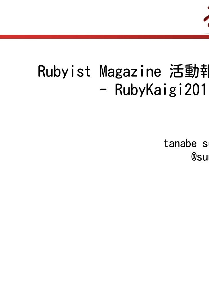 Rubyist Magazine 活動報告        - RubyKaigi2011 -                tanabe sunao                     @sunaot