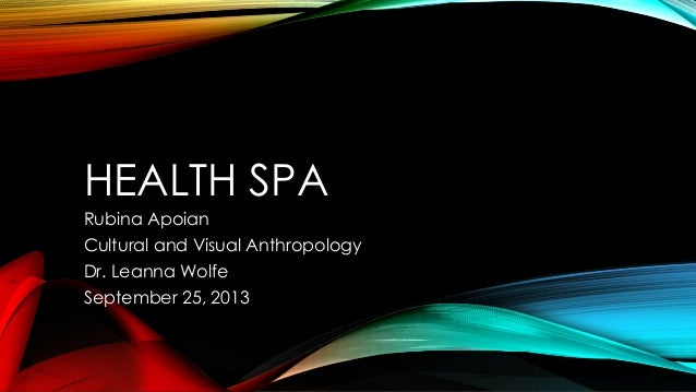 HEALTH SPA Rubina Apoian Cultural and Visual Anthropology Dr. Leanna Wolfe September 25, 2013