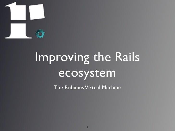 Improving the Rails     ecosystem    The Rubinius Virtual Machine                     1