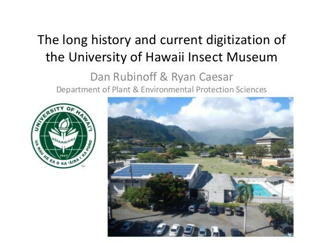 The long history and current digitization of the University of Hawaii Insect Museum Dan Rubinoff & Ryan Caesar Department ...