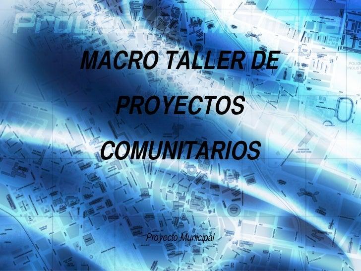 MACRO TALLER DE PROYECTOS COMUNITARIOS Proyecto Municipal