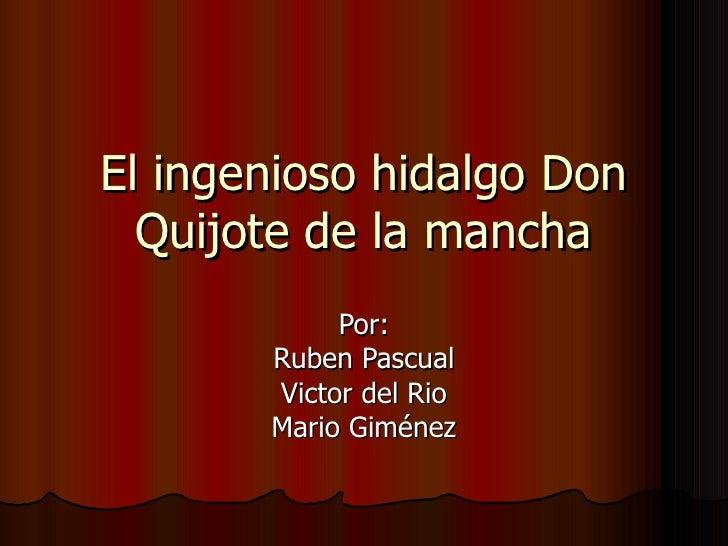 El ingenioso hidalgo Don Quijote de la mancha Por: Ruben Pascual Victor del Rio Mario Giménez