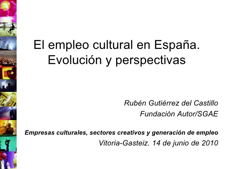 El empleo cultural en España. Evolución y perspectivas Rubén Gutiérrez del Castillo Fundación Autor/SGAE Empresas cultural...