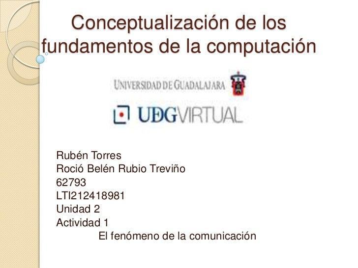 Conceptualización de losfundamentos de la computación Rubén Torres Roció Belén Rubio Treviño 62793 LTI212418981 Unidad 2 A...