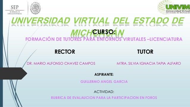 UNIVERSIDAD VIRTUAL DEL ESTADO DE MICHOACÁNCURSO: FORMACIÓN DE TUTORES PARA ENTORNOS VIRUTALES –LICENCIATURA RECTOR TUTOR ...