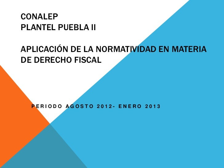 CONALEPPLANTEL PUEBLA IIAPLICACIÓN DE LA NORMATIVIDAD EN MATERIADE DERECHO FISCAL  PERIODO AGOSTO 2012- ENERO 2013