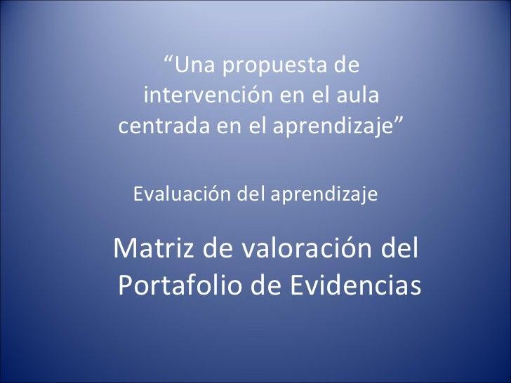 """"""" Una propuesta de intervención en el aula centrada en el aprendizaje"""" Evaluación del aprendizaje Matriz de valoración del..."""