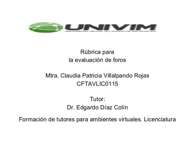 Rúbricapara laevaluacióndeforos   Mtra.ClaudiaPatriciaVillalpandoRojas CFTAVLIC0115   Tutor: ...