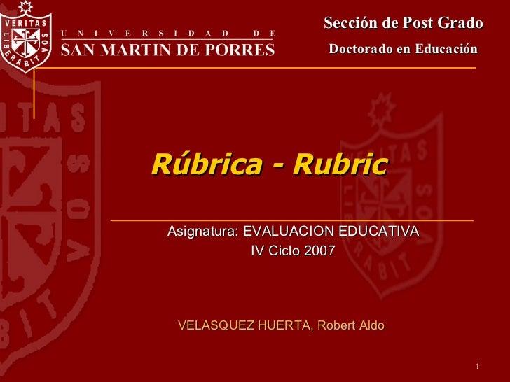 Rúbrica - Rubric Asignatura: EVALUACION EDUCATIVA IV Ciclo 2007 Sección de Post Grado Doctorado en Educación VELASQUEZ HUE...