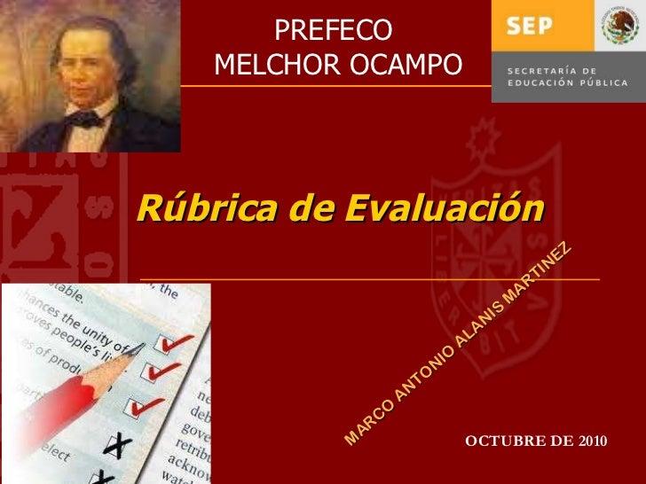 Rúbrica de Evaluación OCTUBRE DE 2010 MARCO ANTONIO ALANIS MARTINEZ PREFECO  MELCHOR OCAMPO
