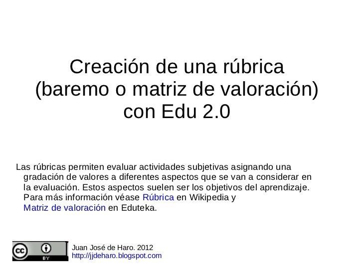 Creación de una rúbrica    (baremo o matriz de valoración)             con Edu 2.0Las rúbricas permiten evaluar actividade...