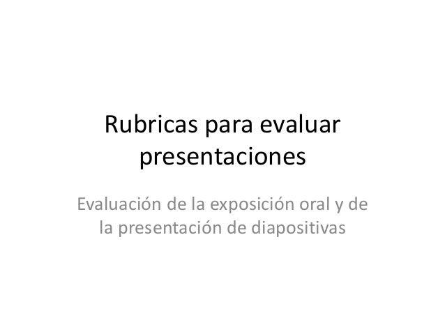 Rubricas para evaluar     presentacionesEvaluación de la exposición oral y de   la presentación de diapositivas