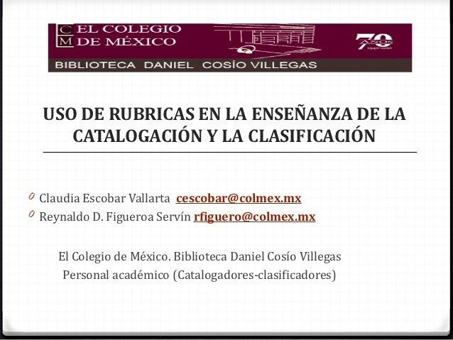 USO DE RUBRICAS EN LA ENSEÑANZA DE LA     CATALOGACIÓN Y LA CLASIFICACIÓN0 Claudia Escobar Vallarta cescobar@colmex.mx0 Re...