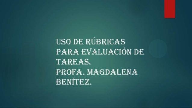Uso de rúbricas para evaluación de tareas. Profa. Magdalena Benítez.