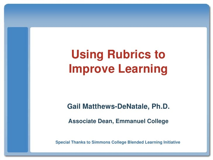 Using Rubrics toImprove Learning<br />Gail Matthews-DeNatale, Ph.D.<br />Associate Dean, Emmanuel College<br />Special Tha...