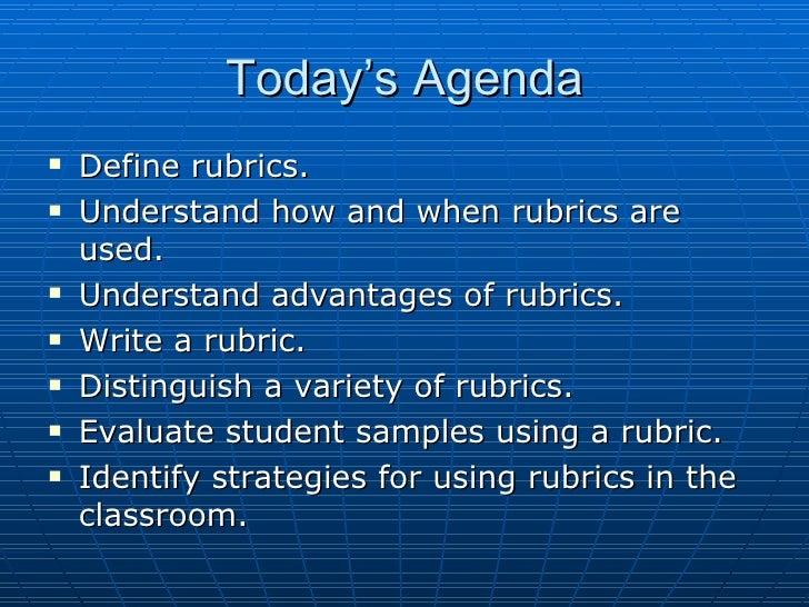 Today's Agenda <ul><li>Define rubrics. </li></ul><ul><li>Understand how and when rubrics are used. </li></ul><ul><li>Under...