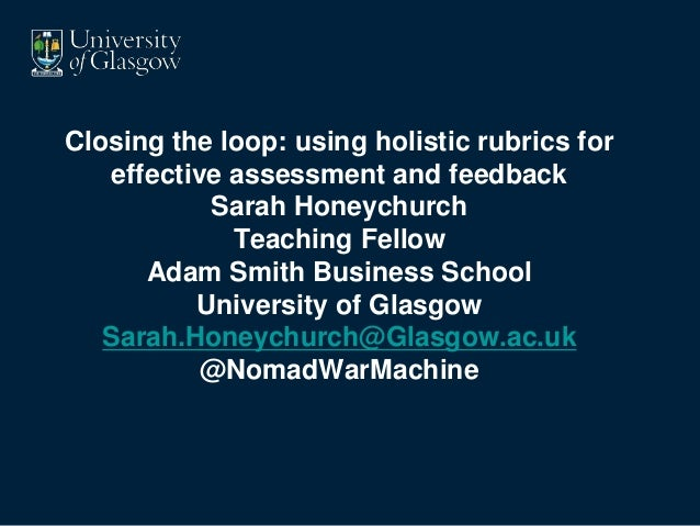 Closing the loop: using holistic rubrics for effective assessment and feedback Sarah Honeychurch Teaching Fellow Adam Smit...