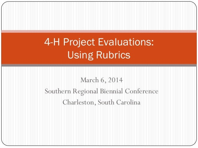 4-H Project Evaluations: Using Rubrics March 6, 2014 Southern Regional Biennial Conference Charleston, South Carolina