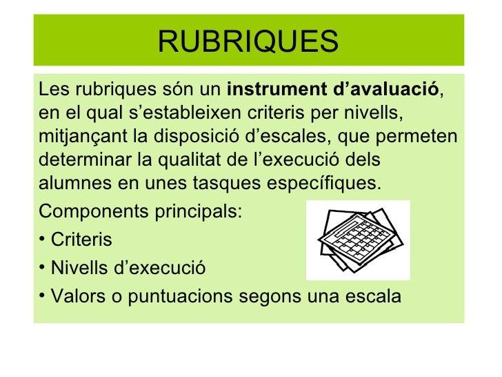RUBRIQUES <ul><li>Les rubriques són un  instrument d'avaluació , en el qual s'estableixen criteris per nivells, mitjançant...