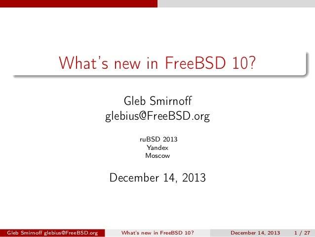What's new in FreeBSD 10? Gleb Smirnoff glebius@FreeBSD.org ruBSD 2013 Yandex Moscow  December 14, 2013  Gleb Smirnoff glebi...
