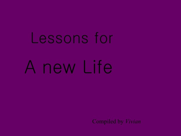 Lessons for  A new Life          Compiled by Vivian
