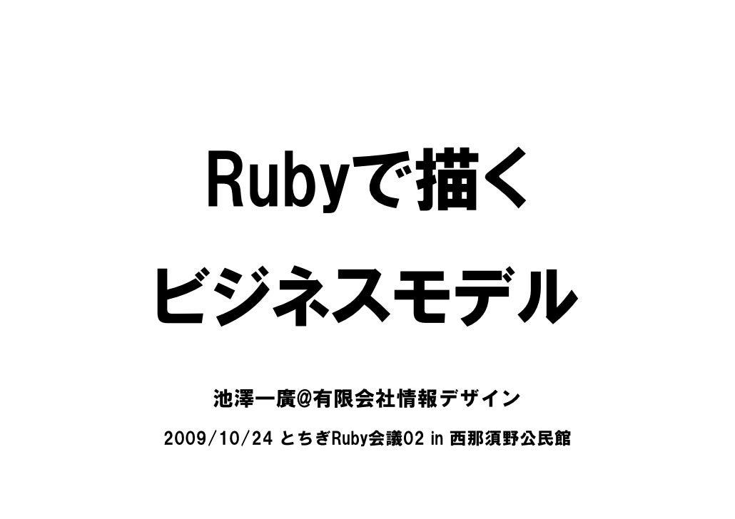 Rubyで描く ビジネスモデル     池澤一廣@有限会社情報デザイン 2009/10/24 とちぎRuby会議02 in 西那須野公民館