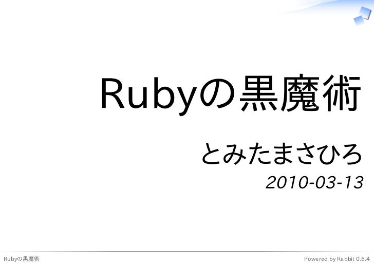 Rubyの黒魔術               とみたまさひろ                 2010-03-13    Rubyの黒魔術            Powered by Rabbit 0.6.4