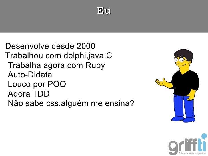 <ul><li>Desenvolve desde 2000 </li></ul><ul><li>Trabalhou com delphi,java,C </li></ul><ul><ul><li>Trabalha agora com Ruby ...