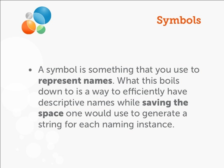Symbols• A symbol is something that you use to  represent names. What this boils  down to is a way to efficiently have  desc...