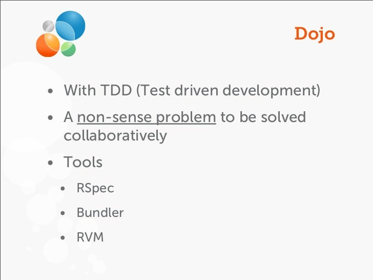 Dojo• With TDD (Test driven development)• A non-sense problem to be solved  collaboratively• Tools • RSpec • Bundler • RVM