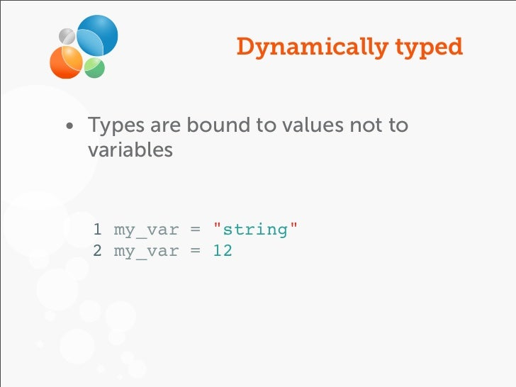 """Dynamically typed• Types are bound to values not to  variables  1 my_var = """"string""""  2 my_var = 12"""