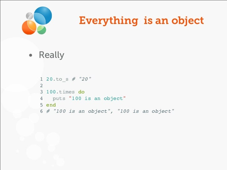 """Everything is an object• Really  1   20.to_s # """"20""""  2  3   100.times do  4     puts """"100 is an object""""  5   end  6   # """"1..."""