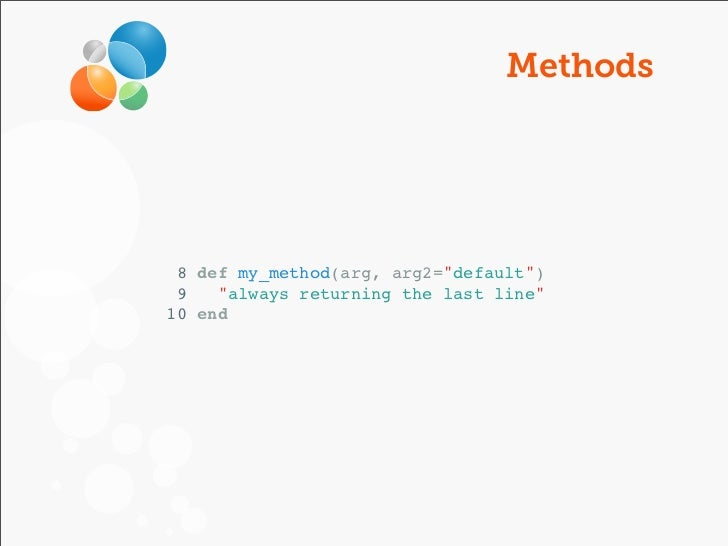 "Methods 8 def my_method(arg, arg2=""default"") 9   ""always returning the last line""10 end"