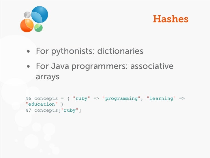"""Hashes• For pythonists: dictionaries• For Java programmers: associative  arrays46 concepts = { """"ruby"""" => """"programming"""", """"l..."""