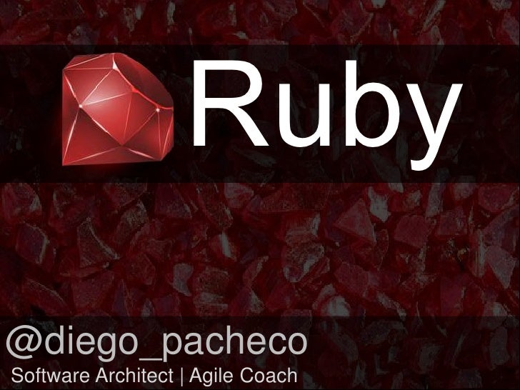 Ruby<br />@diego_pacheco<br /> Software Architect | Agile Coach<br />