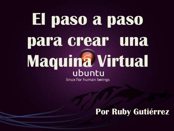 El paso a paso para crear  una Maquina Virtual<br />Por Ruby Gutiérrez<br />