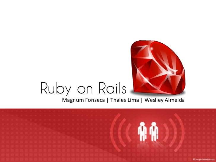 Ruby on Rails   Magnum Fonseca | Thales Lima | Weslley Almeida