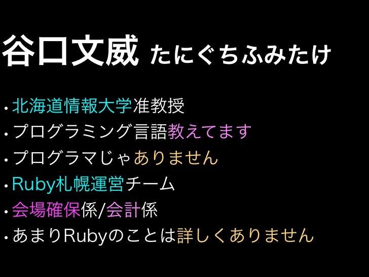 谷口文威 たにぐちふみたけ•北海道情報大学准教授•プログラミング言語教えてます•プログラマじゃありません•Ruby札幌運営チーム•会場確保係/会計係•あまりRubyのことは詳しくありません
