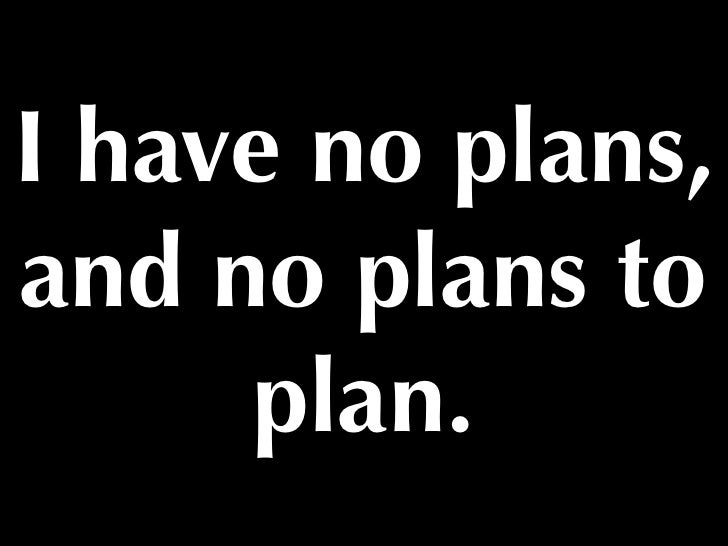 I have no plans,and no plans to     plan.
