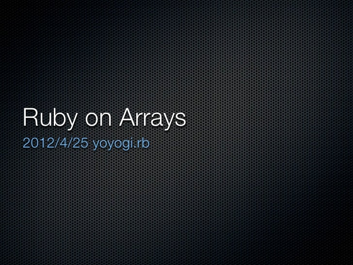 Ruby on Arrays2012/4/25 yoyogi.rb