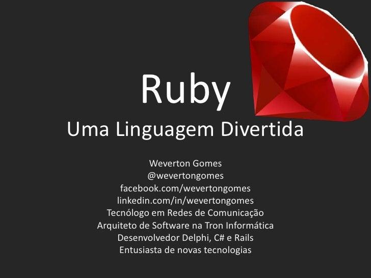 RubyUma Linguagem Divertida              Weverton Gomes             @wevertongomes       facebook.com/wevertongomes      l...