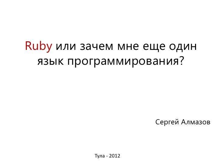 Ruby или зачем мне еще один  язык программирования?                        Сергей Алмазов          Тула - 2012