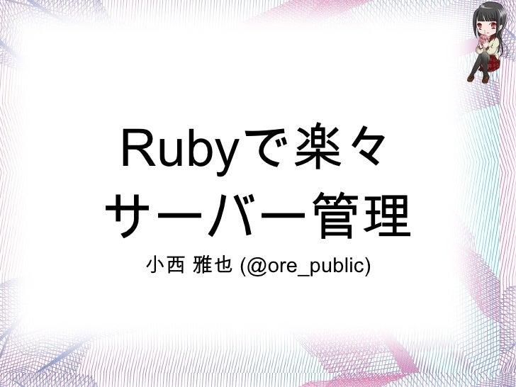 Rubyで楽々サーバー管理小西 雅也 (@ore_public)