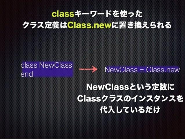 classキーワードを使った  クラス定義はClass.newに置き換えられる  class NewClass  end NewClass = Class.new  NewClassという定数に  Classクラスのインスタンスを  代入してい...